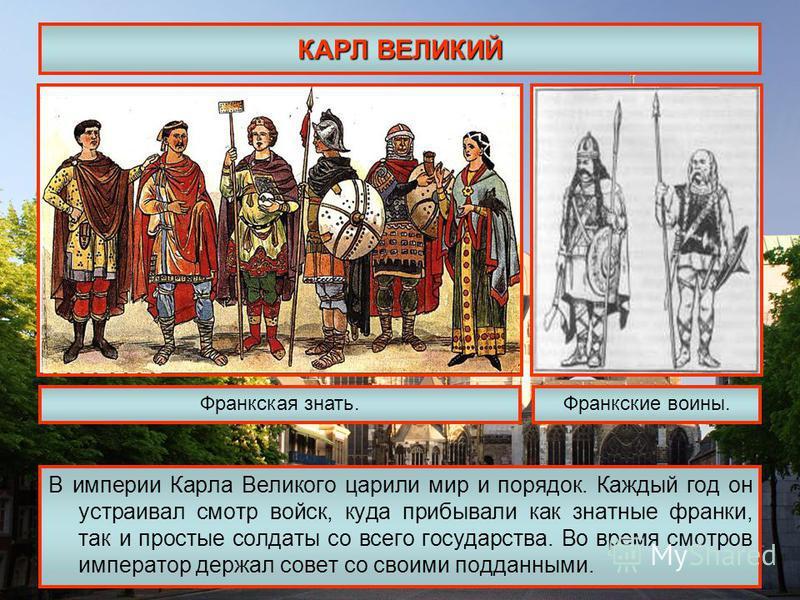 КАРЛ ВЕЛИКИЙ В империи Карла Великого царили мир и порядок. Каждый год он устраивал смотр войск, куда прибывали как знатные франки, так и простые солдаты со всего государства. Во время смотров император держал совет со своими подданными. Франкская зн