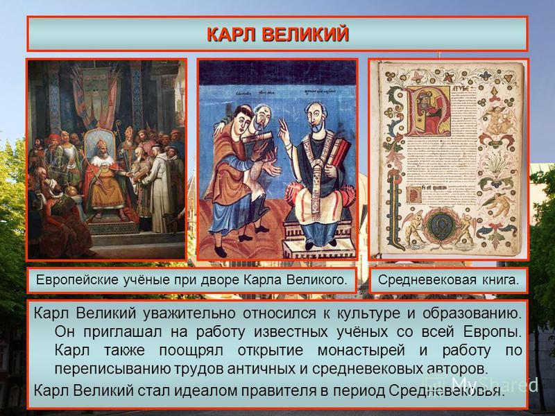 КАРЛ ВЕЛИКИЙ Карл Великий уважительно относился к культуре и образованию. Он приглашал на работу известных учёных со всей Европы. Карл также поощрял открытие монастырей и работу по переписыванию трудов античных и средневековых авторов. Карл Великий с
