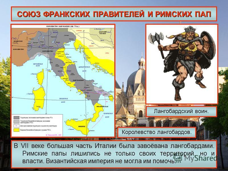 СОЮЗ ФРАНКСКИХ ПРАВИТЕЛЕЙ И РИМСКИХ ПАП В VII веке большая часть Италии была завоёвана лангобардами. Римские папы лишились не только своих территорий, но и власти. Византийская империя не могла им помочь. Лангобардский воин. Королевство лангобардов.