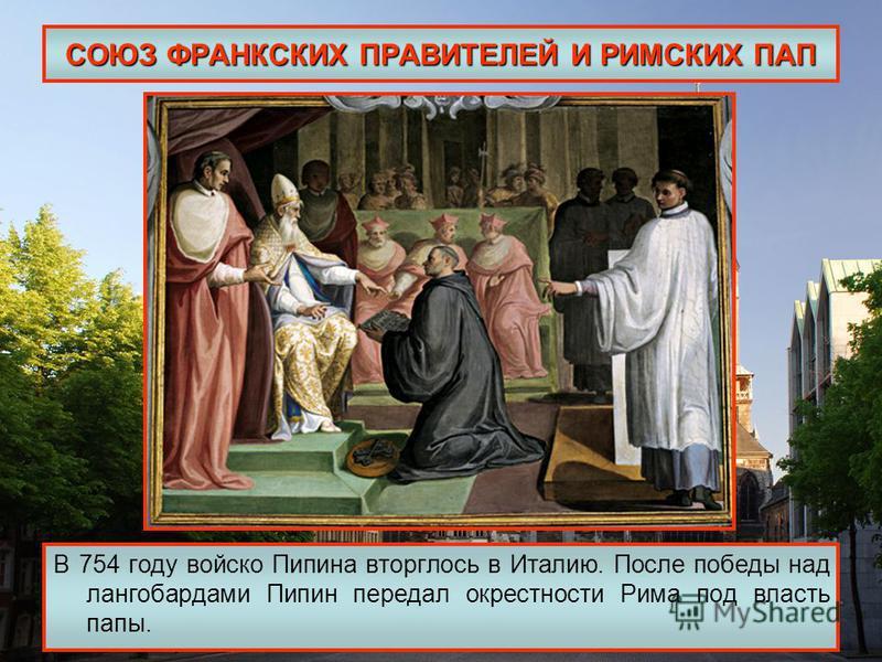 СОЮЗ ФРАНКСКИХ ПРАВИТЕЛЕЙ И РИМСКИХ ПАП В 754 году войско Пипина вторглось в Италию. После победы над лангобардами Пипин передал окрестности Рима под власть папы.