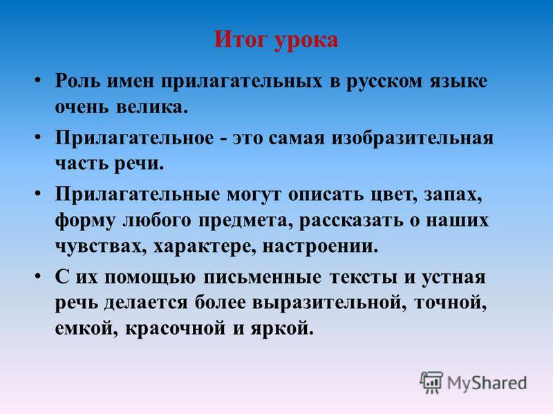 Итог урока Роль имен прилагательных в русском языке очень велика. Прилагательное - это самая изобразительная часть речи. Прилагательные могут описать цвет, запах, форму любого предмета, рассказать о наших чувствах, характере, настроении. С их помощью