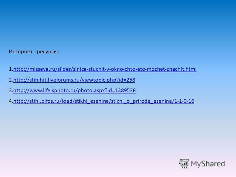 Интернет - ресурсы: 1.http://misseva.ru/slider/sinica-stuchit-v-okno-chto-eto-mozhet-znachit.htmlhttp://misseva.ru/slider/sinica-stuchit-v-okno-chto-eto-mozhet-znachit.html 2.http://stihihit.liveforums.ru/viewtopic.php?id=258http://stihihit.liveforum
