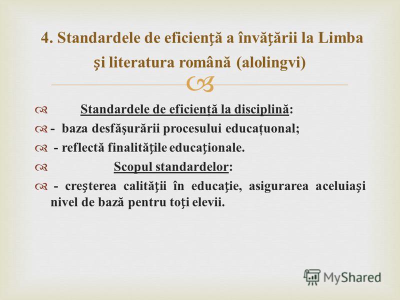 Standardele de eficienţă la disciplină: - baza desfăşurării procesului educaţuonal; - reflectă finalităile educaionale. Scopul standardelor: - creterea calităii în educaie, asigurarea aceluiai nivel de bază pentru toi elevii. 4. Standardele de eficie