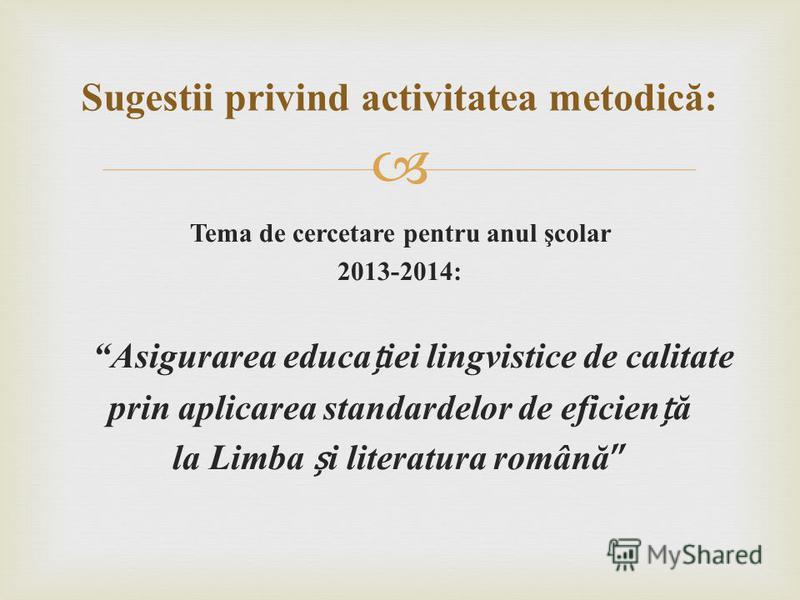 Tema de cercetare pentru anul şcolar 2013-2014: Asigurarea educaiei lingvistice de calitate prin aplicarea standardelor de eficienă la Limba i literatura română Sugestii privind activitatea metodică: