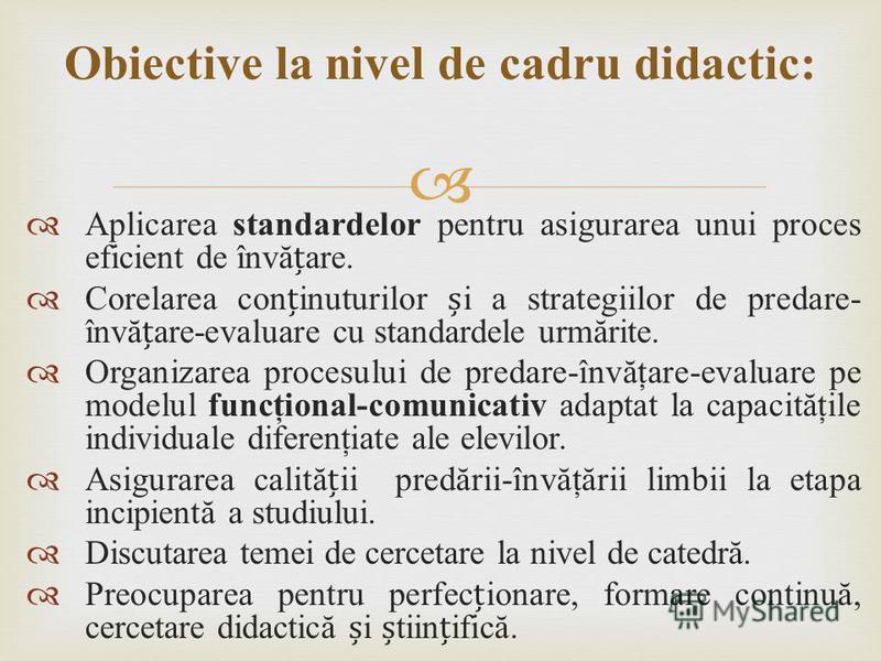 Aplicarea standardelor pentru asigurarea unui proces eficient de învăare. Corelarea coninuturilor i a strategiilor de predare- învăare-evaluare cu standardele urmărite. Organizarea procesului de predare-învăţare-evaluare pe modelul funcţional-comunic