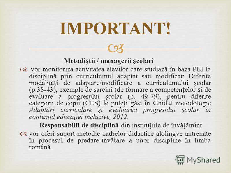 Metoditii / managerii colari vor monitoriza activitatea elevilor care studiază în baza PEI la disciplină prin curriculumul adaptat sau modificat; Diferite modalităi de adaptare/modificare a curriculumului colar (p.38-43), exemple de sarcini (de forma
