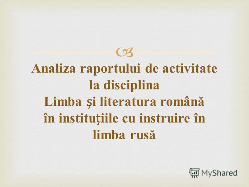 Analiza raportului de activitate la disciplina Limba i literatura român ă în instituiile cu instruire în limba rus ă