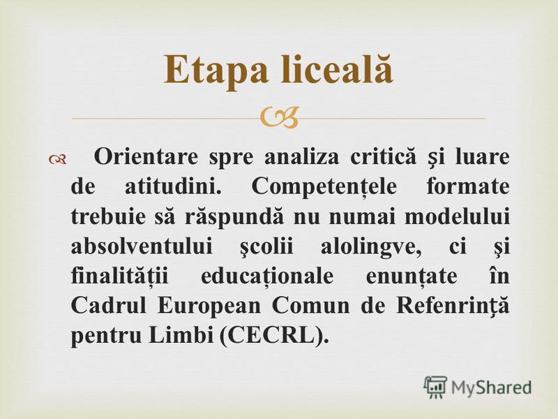 Orientare spre analiza critică i luare de atitudini. Competenţele formate trebuie să răspundă nu numai modelului absolventului şcolii alolingve, ci şi finalităţii educaţionale enunţate în Cadrul European Comun de Refenrină pentru Limbi (CECRL). Etapa