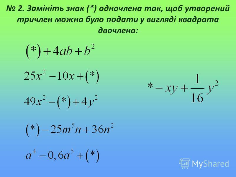 2. Замініть знак (*) одночлена так, щоб утворений тричлен можна було подати у вигляді квадрата двочлена: