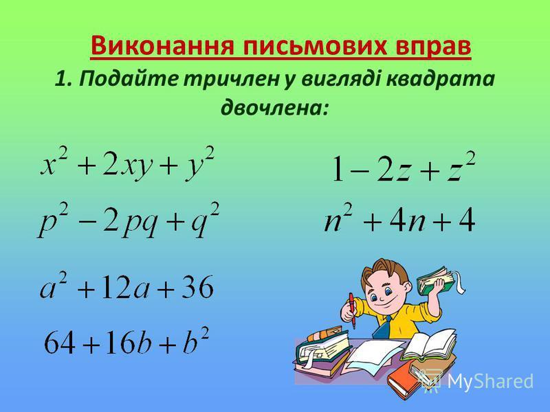 Виконання письмових вправ 1. Подайте тричлен у вигляді квадрата двочлена: