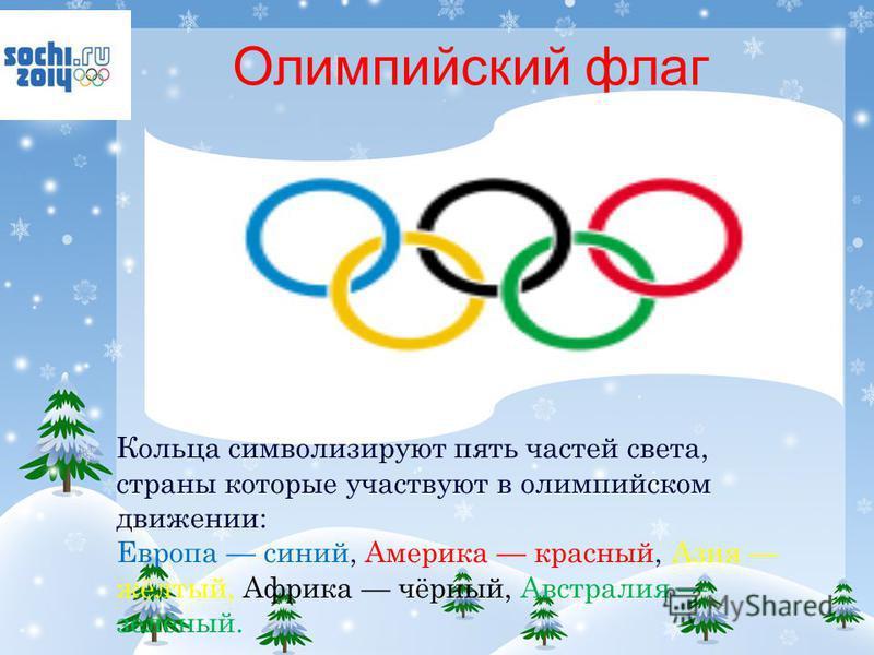 Олимпийский флаг Кольца символизируют пять частей света, страны которые участвуют в олимпийском движении: Европа синий, Америка красный, Азия жёлтый, Африка чёрный, Австралия зелёный.