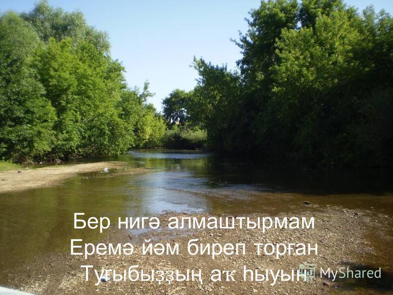 Бер нигә алмаштырмам Еремә йәм биреп торған Туғыбы ҙҙ ың а ҡ һыуын