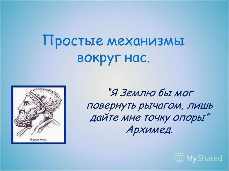 Простые механизмы вокруг нас. Я Землю бы мог повернуть рычагом, лишь дайте мне точку опоры Архимед.