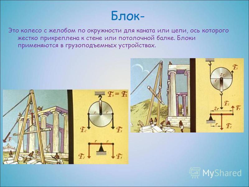 Блок- Это колесо с желобом по окружности для каната или цепи, ось которого жестко прикреплена к стене или потолочной балке. Блоки применяются в грузоподъемных устройствах.
