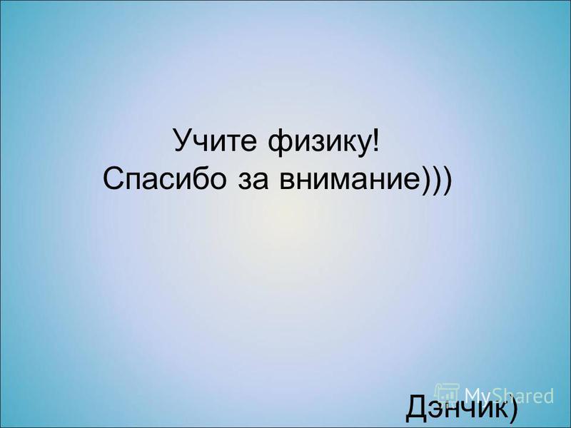 Учите физику! Спасибо за внимание))) Дэнчик)