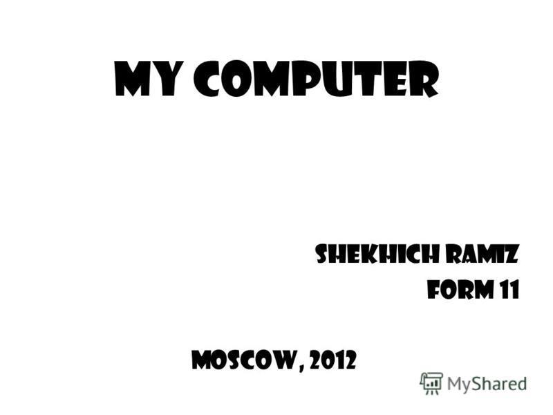 My Computer Shekhich Ramiz Form 11 Moscow, 2012