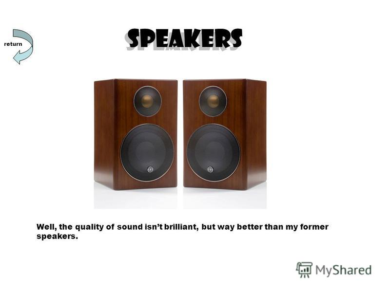 SPEAKERS Well, the quality of sound isnt brilliant, but way better than my former speakers. return