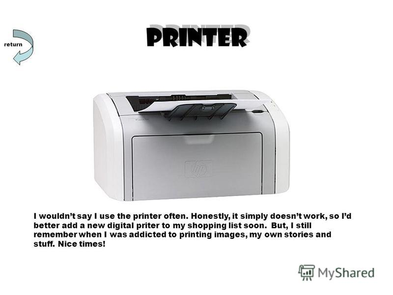 PRINTER I wouldnt say I use the printer often. Honestly, it simply doesnt work, so Id better add a new digital priter to my shopping list soon. But, I still remember when I was addicted to printing images, my own stories and stuff. Nice times! return