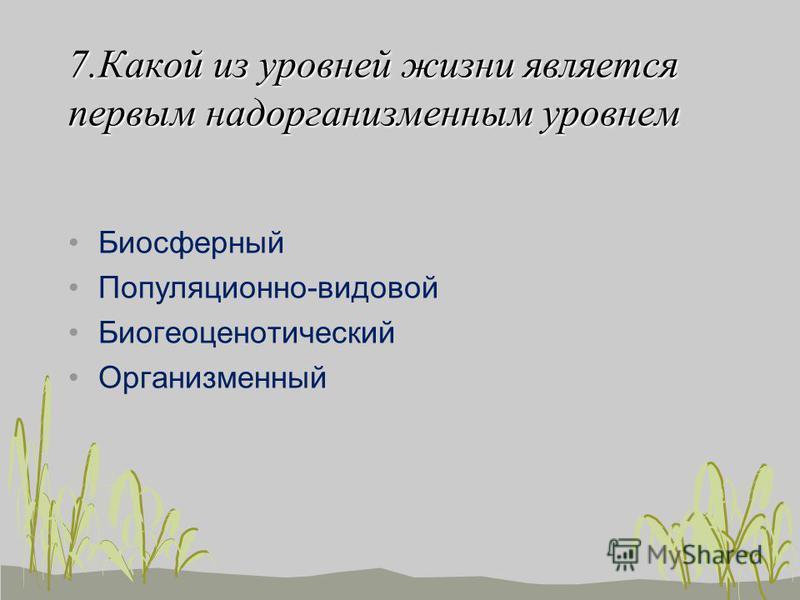 7. Какой из уровней жизни является первым надорганизменным уровнем Биосферный Популяционно-видовой Биогеоценотический Организменный