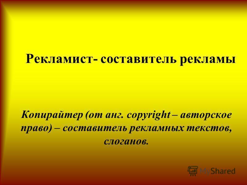 Рекламист- составитель рекламы Копирайтер (от анг. copyright – авторское право) – составитель рекламных текстов, слоганов.
