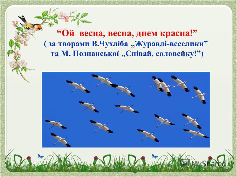 Ой весна, весна, днем красна! ( за творами В.Чухліба Журавлі-веселики та М. Познанської Співай, соловейку!)
