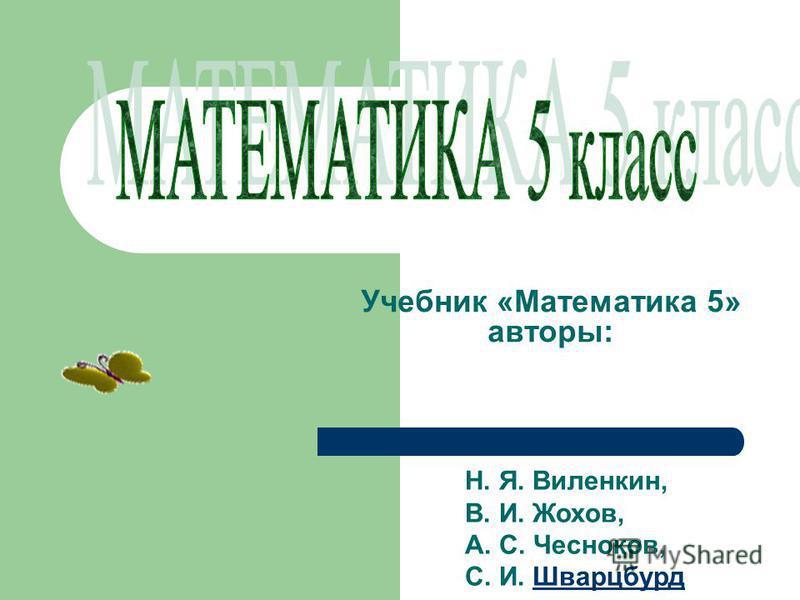 Учебник «Математика 5» авторы: Н. Я. Виленкин, В. И. Жохов, А. С. Чесноков, С. И. Шварцбурд Шварцбурд
