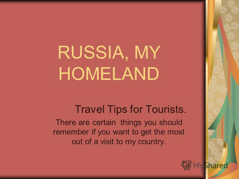 RUSSIA, MY HOMELAND Travel Tips for Tourists. There are certain things you should remember if you want to get the most out of a visit to my country.