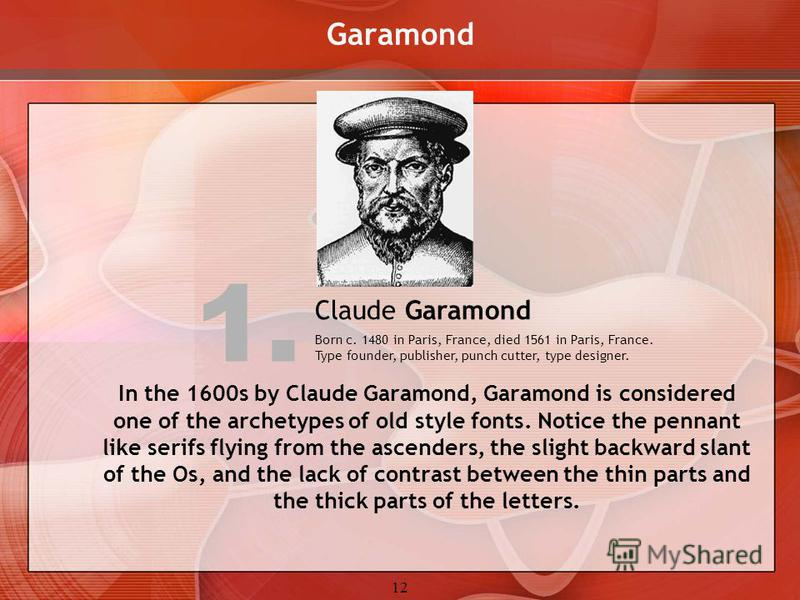 12 Garamond In the 1600s by Claude Garamond, Garamond is considered one of the archetypes of old style fonts. Notice the pennant like serifs flying from the ascenders, the slight backward slant of the Os, and the lack of contrast between the thin par