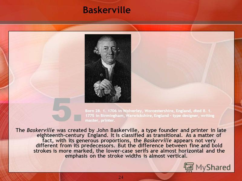 24 Born 28. 1. 1706 in Wolverley, Worcestershire, England, died 8. 1. 1775 in Birmingham, Warwickshire, England – type designer, writing master, printer. The Baskerville was created by John Baskerville, a type founder and printer in late eighteenth-c