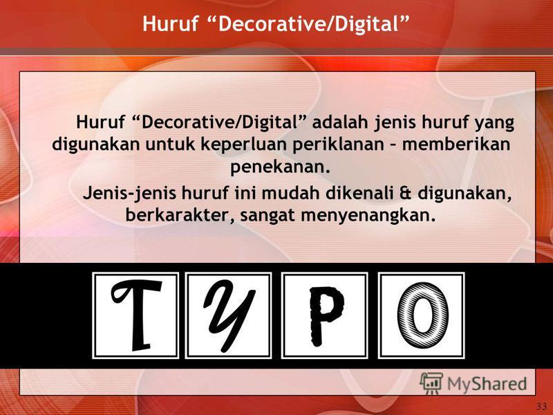 Huruf Decorative/Digital Huruf Decorative/Digital adalah jenis huruf yang digunakan untuk keperluan periklanan – memberikan penekanan. Jenis-jenis huruf ini mudah dikenali & digunakan, berkarakter, sangat menyenangkan. 33