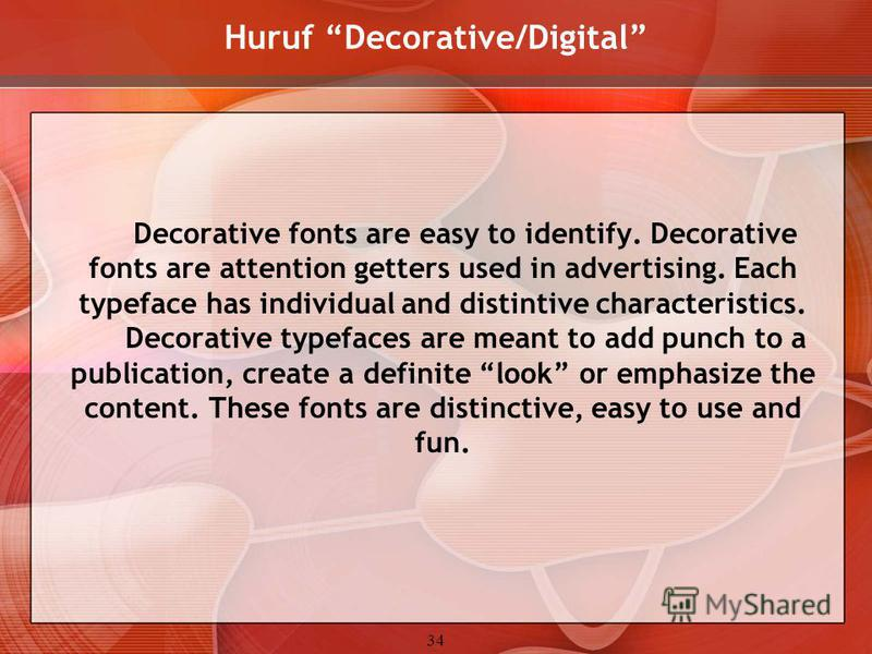 34 Huruf Decorative/Digital Decorative fonts are easy to identify. Decorative fonts are attention getters used in advertising. Each typeface has individual and distintive characteristics. Decorative typefaces are meant to add punch to a publication,
