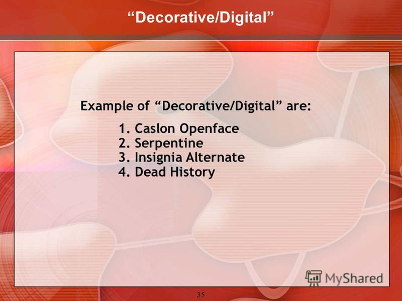 35 Decorative/Digital Example of Decorative/Digital are: 1. Caslon Openface 2. Serpentine 3. Insignia Alternate 4. Dead History