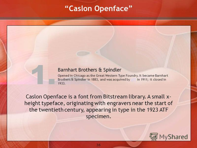 36 Caslon Openface Caslon Openface is a font from Bitstream library. A small x- height typeface, originating with engravers near the start of the twentieth century, appearing in type in the 1923 ATF specimen. Barnhart Brothers & Spindler Opened in Ch