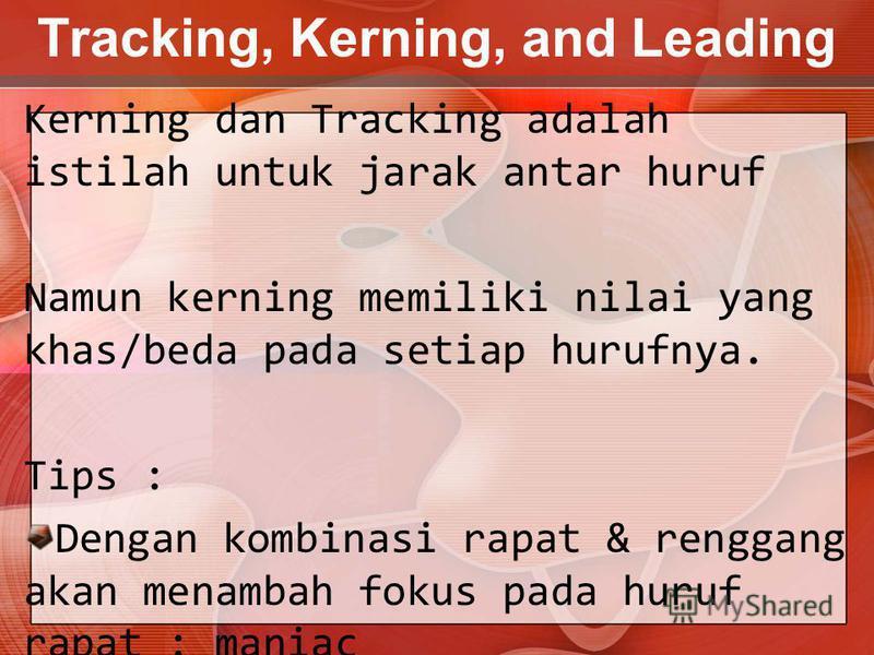 Tracking, Kerning, and Leading Kerning dan Tracking adalah istilah untuk jarak antar huruf Namun kerning memiliki nilai yang khas/beda pada setiap hurufnya. Tips : Dengan kombinasi rapat & renggang akan menambah fokus pada huruf rapat : maniac Jarak