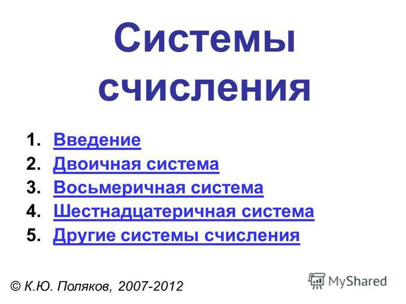 Системы счисления © К.Ю. Поляков, 2007-2012 1. Введение Введение 2. Двоичная система Двоичная система 3. Восьмеричная система Восьмеричная система 4. Шестнадцатеричная система Шестнадцатеричная система 5. Другие системы счисления Другие системы счисл