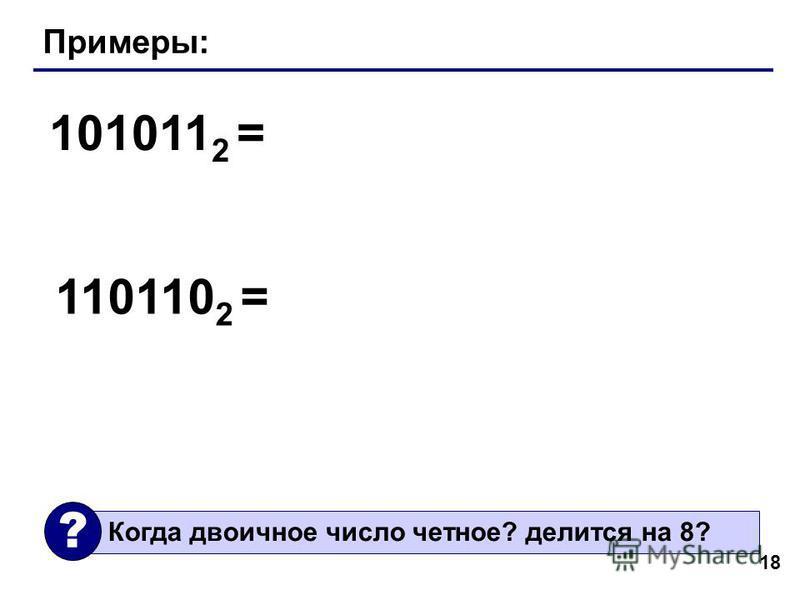 18 Примеры: 101011 2 = 110110 2 = Когда двоичное число четное? делится на 8? ?