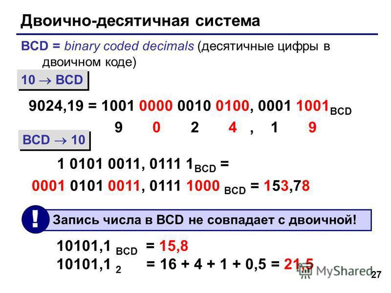 27 Двоично-десятичная система BCD = binary coded decimals (десятичные цифры в двоичном коде) 9024,19 = 1001 0000 0010 0100, 0001 1001 BCD 9 0 2 4, 1 9 1 0101 0011, 0111 1 BCD = 0001 0101 0011, 0111 1000 BCD = 153,78 10 BCD BCD 10 10101,1 BCD = 15,8 1