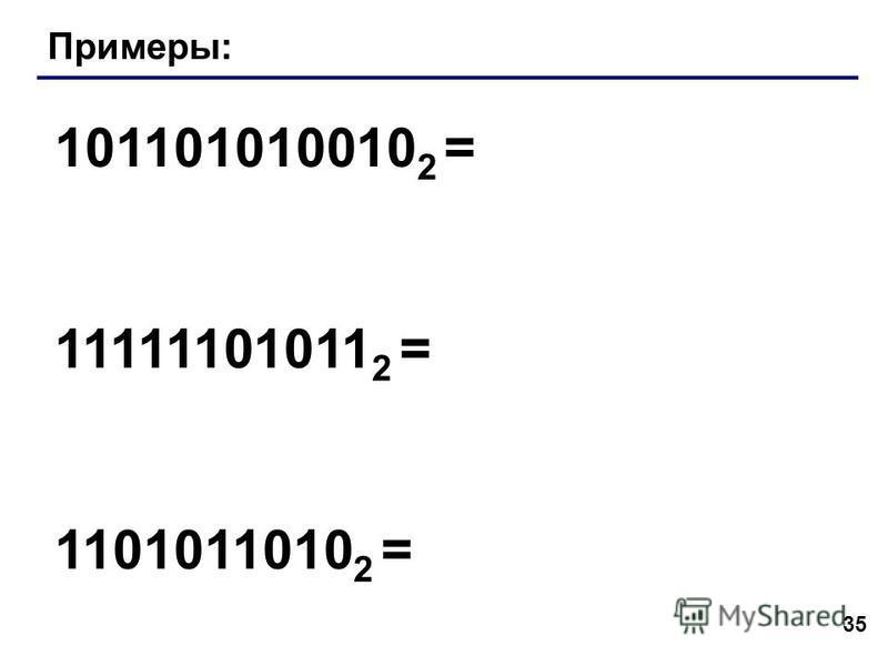 35 Примеры: 101101010010 2 = 11111101011 2 = 1101011010 2 =