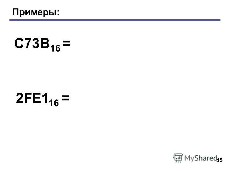 45 Примеры: C73B 16 = 2FE1 16 =