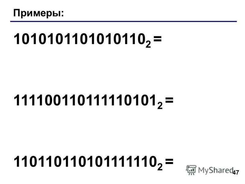 47 Примеры: 1010101101010110 2 = 111100110111110101 2 = 110110110101111110 2 =