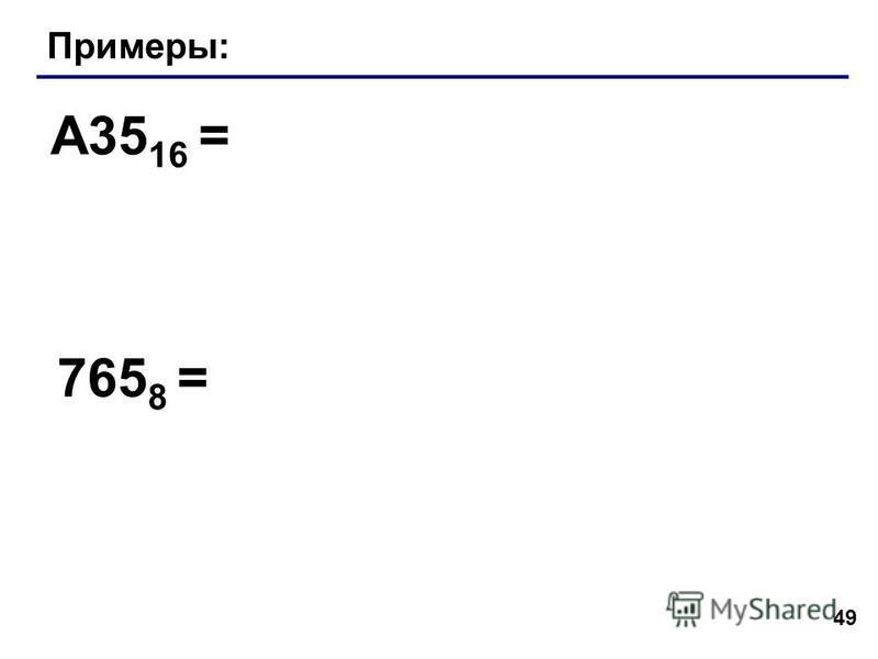49 Примеры: A35 16 = 765 8 =