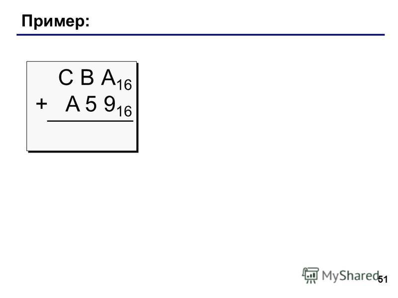 51 Пример: С В А 16 + A 5 9 16 С В А 16 + A 5 9 16