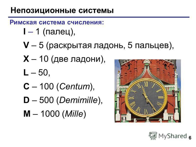 6 Непозиционные системы Римская система счисления: I – 1 (палец), V – 5 (раскрытая ладонь, 5 пальцев), X – 10 (две ладони), L – 50, C – 100 (Centum), D – 500 (Demimille), M – 1000 (Mille)