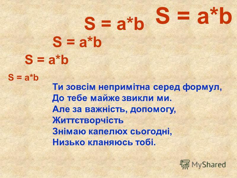 S = a*b Ти зовсім непримітна серед формул, До тебе майже звикли ми. Але за важність, допомогу, Життєтворчість Знімаю капелюх сьогодні, Низько кланяюсь тобі.