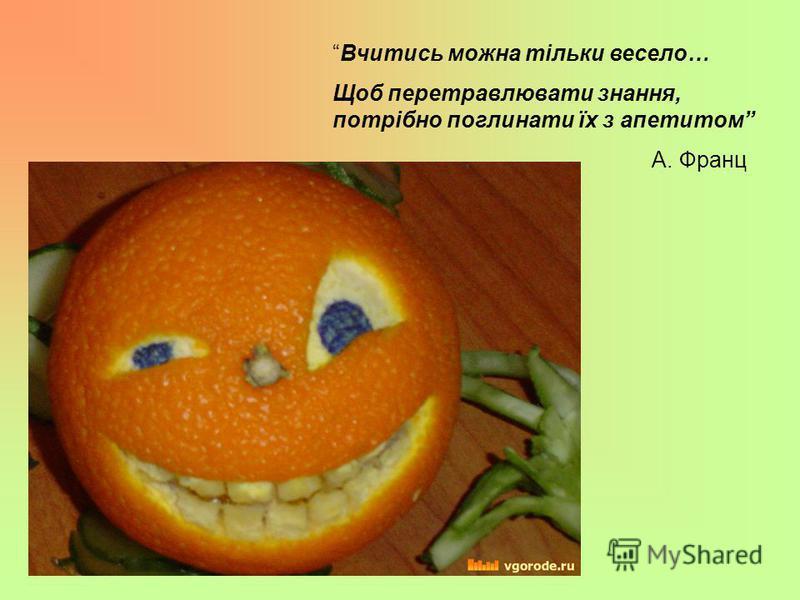 Вчитись можна тільки весело… Щоб перетравлювати знання, потрібно поглинати їх з апетитом А. Франц