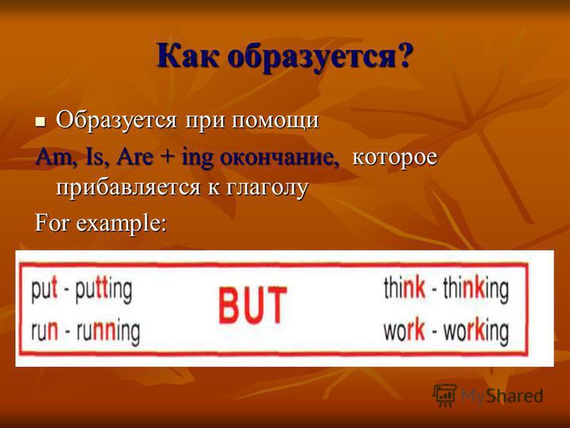 Как образуется? Образуется при помощи Образуется при помощи Am, Is, Are + ing окончание, которое прибавляется к глаголу For example: