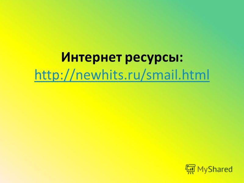 Интернет ресурсы: http://newhits.ru/smail.html http://newhits.ru/smail.html