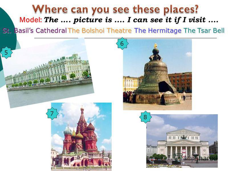 5 Model: The …. picture is.... I can see it if I visit.... 6 8 7 St. Basils Cathedral The Bolshoi Theatre The Hermitage The Tsar Bell