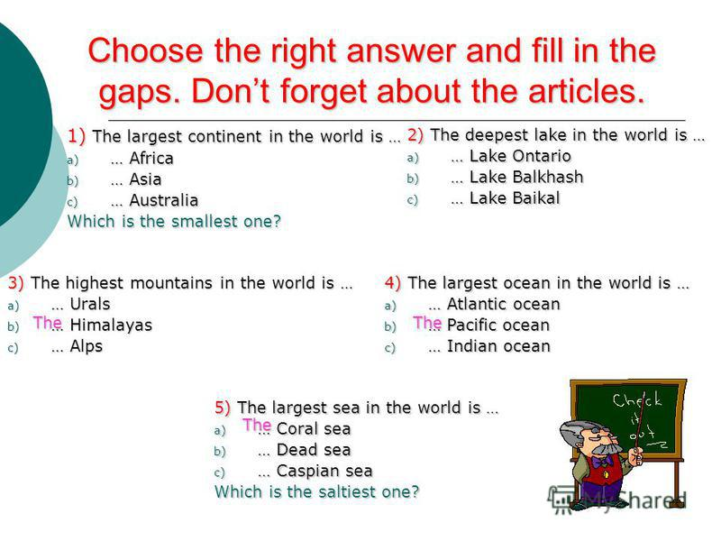 Choose the right answer and fill in the gaps. Dont forget about the articles. 1) The largest continent in the world is … a) … Africa b) … Asia c) … Australia Which is the smallest one? 2) The deepest lake in the world is … a) … Lake Ontario b) … Lake