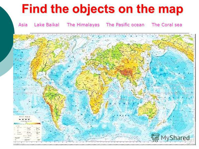 Find the objects on the map Asia Lake Baikal The Himalayas The Pasific ocean The Coral sea